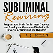 Subliminal Rewiring: Program Your Brain for Business Success and Develop an Abundance Mindset with Powerful Affirmations and Hypnosis Audiobook by J. J. Hills Narrated by SereneDream Studios