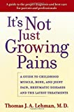 It's Not Just Growing Pains: A Guide to Childhood Muscle, Bone and Joint Pain, Rheumatic Diseases, and the Latest Treatments