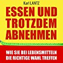 Essen und trotzdem abnehmen: Wie Sie bei Lebensmitteln die richtige Wahl treffen Hörbuch von Karl Lantz Gesprochen von: Markus Meuter