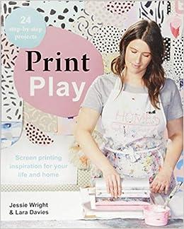 a1ea52abf Print Play: Screen Printing Inspiration for your Life and Home: Jess  Wright, Lara Davies: 9781743793404: Amazon.com: Books