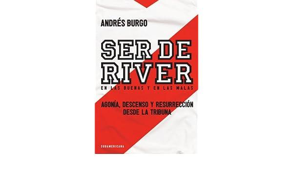 Amazon.com: Ser de River. En las buenas y en las malas: Agonía, descenso y resurrección desde la tribuna (Spanish Edition) eBook: Andrés Burgo: Kindle Store