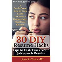 30 DIY Resume Hacks - Tips to Fast-Track Your Job Search Results: A Get-It-Done, Step-by-Step Guide to Create a Cutting-Edge, Stand Out Resume (The Intimidated Applicant's Series Book 1)