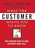 What the Customer Wants You to Know: How Everybody Needs to Think Differently about Sales