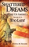 Shattered Dreams - Wake up America Before It Is too Late!, Donna M. Rogers, 1607917483