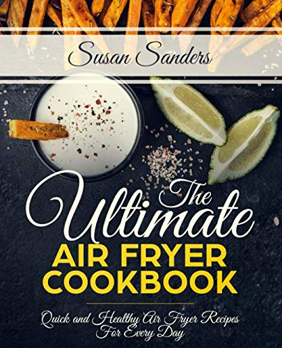 The Ultimate Air Fryer Cookbook: Quick and Healthy Air Fryer Recipes For Every Day by Susan Sanders