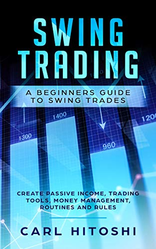 Swing Trading: A Beginners Guide to Swing Trades - Create Passive Income, Trading Tools, Money Management, Routines and Rules: Learn How to Become a Successful Trader For A Living -