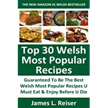 TOP 30 Welsh Most Popular Recipes: Latest Collection Of Delicious, Mouth-Watering and Guaranteed To Be The Best Welsh Most Popular Recipes You Must Eat And Enjoy Before You Die
