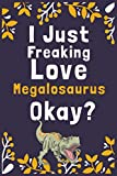 "I Just Freaking Love Megalosaurus Okay?: (Diary, Notebook) (Journals) or Personal Use for Men, Women and Kids Cute Gift For Megalosaurus Lovers. 6"" x 9"" (15.24 x 22.86 cm) - 120 Pages"