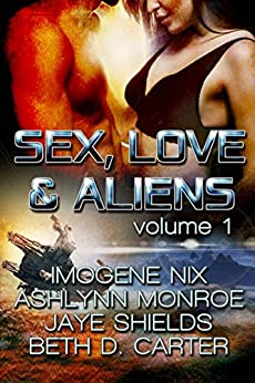 Sex, Love, and Aliens, Volume 1 by [Nix, Imogene, Monroe, Ashlynn, Shields, Jaye, Carter, Beth D.]