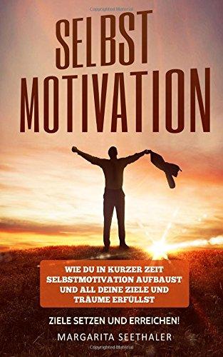 Selbstmotivation: Wie du in kurzer Zeit Selbstmotivation aufbaust und all deine Ziele und Träume erfüllst - Ziele setzen und erreichen!