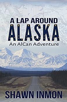 A Lap Around Alaska: An AlCan Adventure by [Inmon, Shawn]