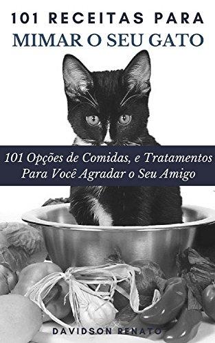 101 Receitas Para Mimar O Seu Gato: 101 Opções de Comidas, e Tratamentos Para