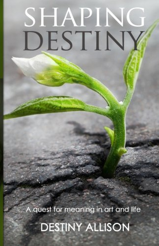 Shaping Destiny: A quest for meaning in art and life pdf