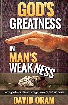 God's Greatness in Man's Weakness: God's goodness shines through in man's darkest hours (God is good Book 1) by [Oram, David]
