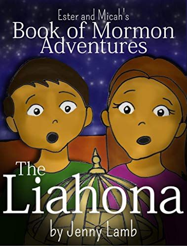 The Liahona: A Book of Mormon retelling (The Church of Jesus Christ of Latter-Day Saints) (Ester and Micah's Book of Mormon Adventures 1)