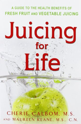 Juicing for Life: A Guide to the Benefits of Fresh Fruit and Vegetable Juicing by Cherie Calbom, Maureen B. Keane