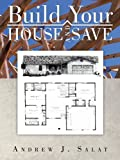 Build Your House and Save, Andrew J. Salat, 1466995955
