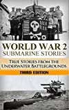World War 2: Submarine Stories: True Stories From the Underwater Battlegrounds (Submarine Warfare, World War 2, World War II, WW2, WWII, Grey wolf, Uboat, submarine book Book 1)