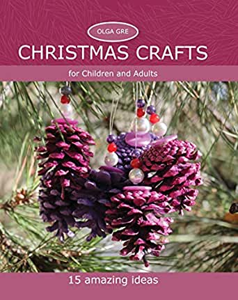 Christmas Crafts For Children And Adults 15 Amazing Ideas Kindle Edition By Gre Olga Crafts Hobbies Home Kindle Ebooks Amazon Com