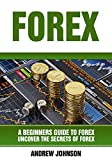 Forex: A Beginner's Guide to Forex: Uncover the Secrets of Forex (A Beginners Guide To Trading Book 4)