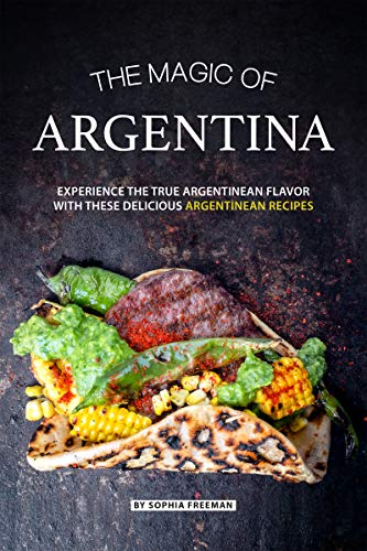 The Magic of Argentina: Experience the True Argentinean Flavor with these delicious Argentinean Recipes by Sophia Freeman