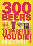 300 Beers to Try Before You Die!, Roger Protz, 1852492139