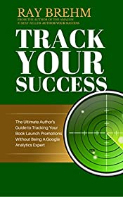 Track Your Success: The Ultimate Author's Guide To Tracking Book Promotions Without Being A Google Analytics Expert (Self Publishing Success Series 4)