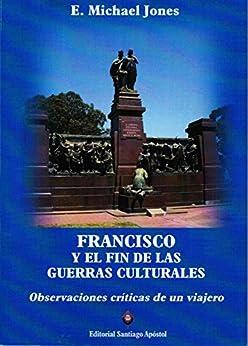 Francisco y el fin de las guerras culturales: Observaciones críticas de un viajero (Spanish Edition) by [Jones, E. Michael]
