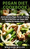 Pegan Diet  Cookbook: Quick and Easy Pegan Recipes  Bringing the Best of  the Paleo and Vegan Diets  Together for Healthy Eating