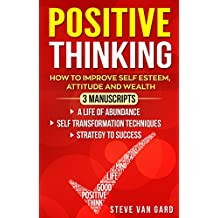 Positive Thinking: How to Improve Self Esteem, Attitude and Wealth | 3 Manuscripts: A Life of Abundance - Self Transformation Techniques - Strategy to Success