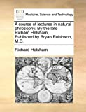 A Course of Lectures in Natural Philosophy by the Late Richard Helsham, Published by Bryan Robinson, M D, Richard Helsham, 1140804804