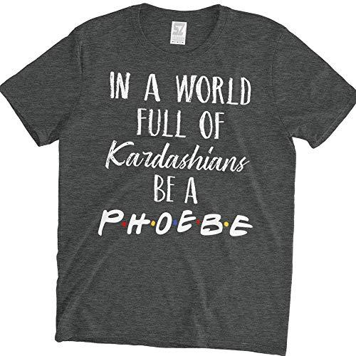in A World Full of Kardashians Be A Phoebe T-Shirt Friends TV Show Dark Heather