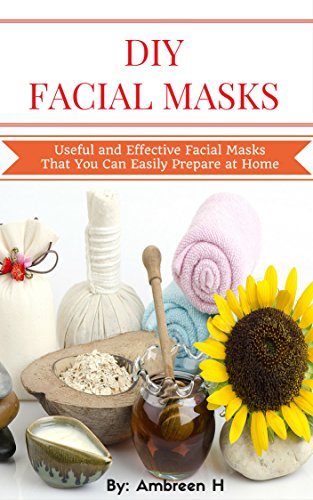 DIY Facial Masks: Useful and Effective Facial Masks That You Can Easily Prepare at Home: Facial Mask for Beginners, Facial Mask Recipes, Homemade Facial Masks