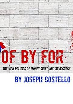 Of, By, For: The New Politics of Money, Debt & Democracy by [Costello, Joe]