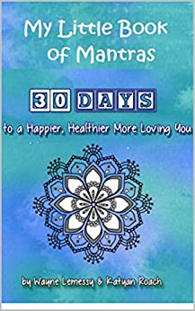 My Little Book Of Mantras: 30 Days To Happier, Healthier, More Loving You by [Lemessy, Wayne, Roach, Katyan]