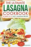 The Ultimate Lasagna Cookbook - In Need of a Tasty Lasagna Recipe: We Have You Covered!