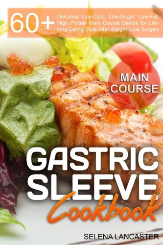 Gastric Sleeve Cookbook: MAIN COURSE - 60 Delicious Low-Carb, Low-Sugar, Low-Fat, High Protein Main Course Dishes for Lifelong Eating Style After Bariatric Cookbook Series (Volume 2) (Bariatric Series)