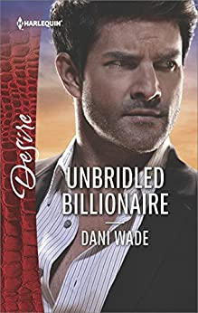 Unbridled Billionaire: A Scandalous Billionaire Romance (Harlequin Desire) by [Wade, Dani]
