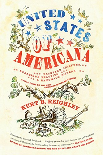 United States Of Americana Backyard Chickens Burlesque Beauties And Handmade Bitters A Field Guide To The New American Roots Movement Kurt B Reighley