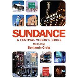 Sundance - A Festival Virgin's Guide: Surviving and Thriving at America's Most Important Film Festival (3rd Edition)