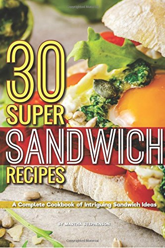 30 Super Sandwich Recipes: A Complete Cookbook of Intriguing Sandwich Ideas by Martha Stephenson