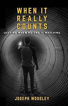 When It Really Counts: Leading When No One Is Watching by [Woodley, Joseph]