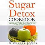 Sugar Detox Cookbook: The 21 Day Cookbook for Rapid Weight Loss, Unstoppable Energy, Intense Focus, and an End to Sugar Cravings: Over 45 Recipes | Michelle Jones