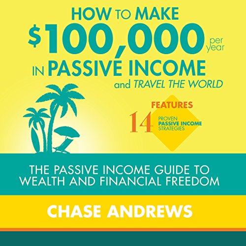 How to Make 100,000 Per Year in Passive Income and Travel the World: The Passive Income Guide to Wealth and Financial Freedom
