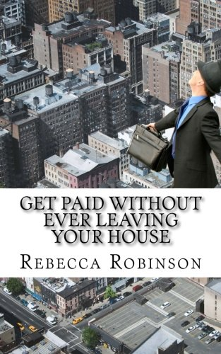 Get Paid Without Ever Leaving Your House: An Insiders Look at Making Money Working from Home (Minute Help Career Series Book) (Volume 1)