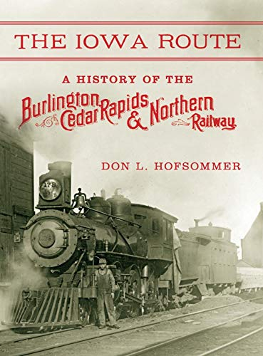 The Iowa Route: A History of the Burlington, Cedar Rapids & Northern Railway (Railroads Past and - Burlington Railroad Route