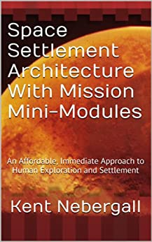 Space Settlement Architecture With Mission Mini-Modules: An Affordable, Immediate Approach to Human Exploration and Settlement by [Nebergall, Kent]