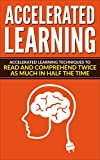 Accelerated Learning: Memory Techniques To Read And Comprehend Twice As Much In Half The Time. Instantly Become A Master In All Fields (Self-Development, Expert, Study, Time Efficiency)