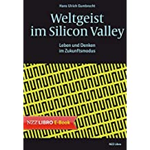 Weltgeist im Silicon Valley: Leben und Denken im Zukunftsmodus (German Edition)