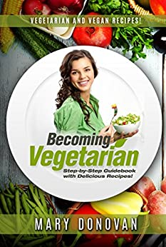 Becoming Vegetarian: Guidebook and Vegetarian recipe/Vegan recipe book (English Edition) por [Donovan, Mary]